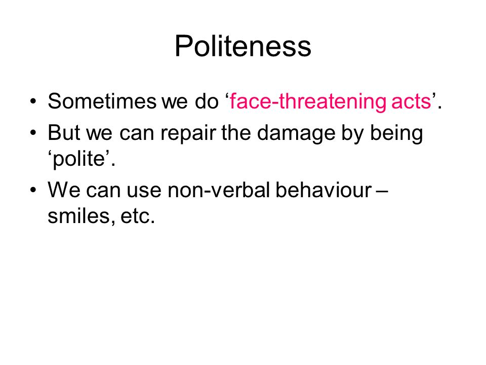 Politeness Sometimes we do face-threatening acts.But we can repair the damage by being polite.