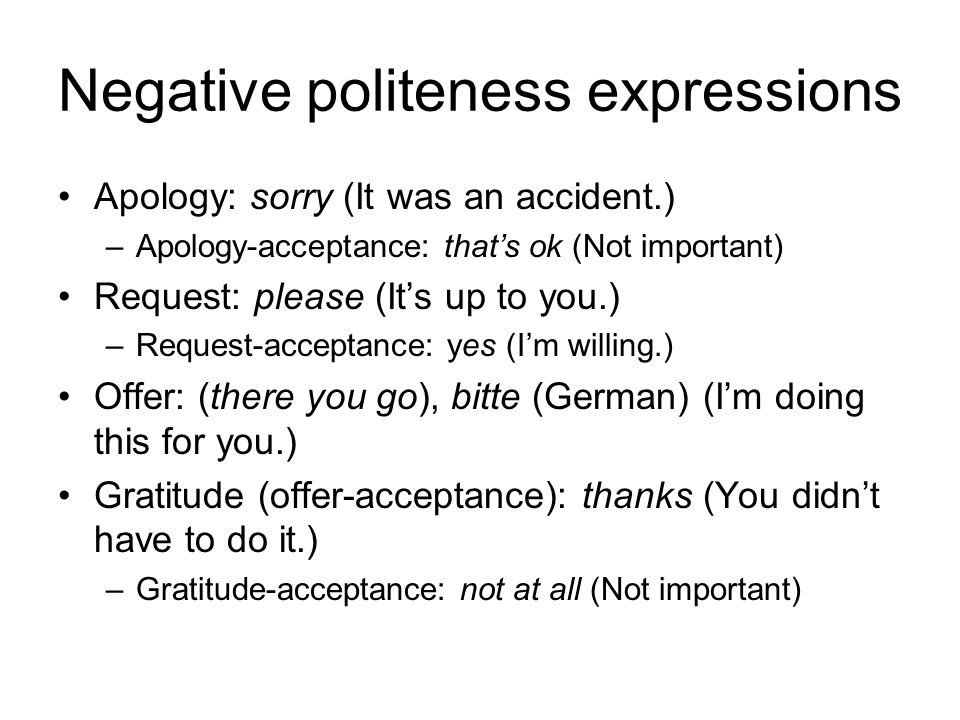 Negative politeness expressions Apology: sorry (It was an accident.) –Apology-acceptance: thats ok (Not important) Request: please (Its up to you.) –Request-acceptance: yes (Im willing.) Offer: (there you go), bitte (German) (Im doing this for you.) Gratitude (offer-acceptance): thanks (You didnt have to do it.) –Gratitude-acceptance: not at all (Not important)