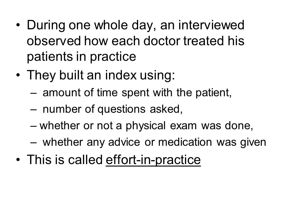 During one whole day, an interviewed observed how each doctor treated his patients in practice They built an index using: – amount of time spent with the patient, – number of questions asked, –whether or not a physical exam was done, – whether any advice or medication was given This is called effort-in-practice