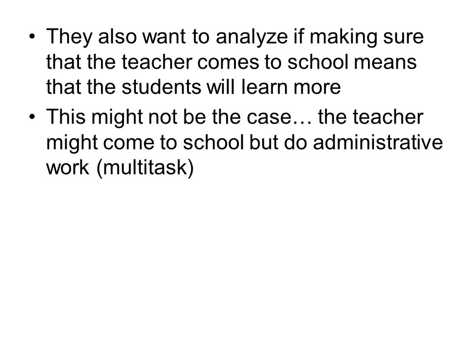 They also want to analyze if making sure that the teacher comes to school means that the students will learn more This might not be the case… the teacher might come to school but do administrative work (multitask)