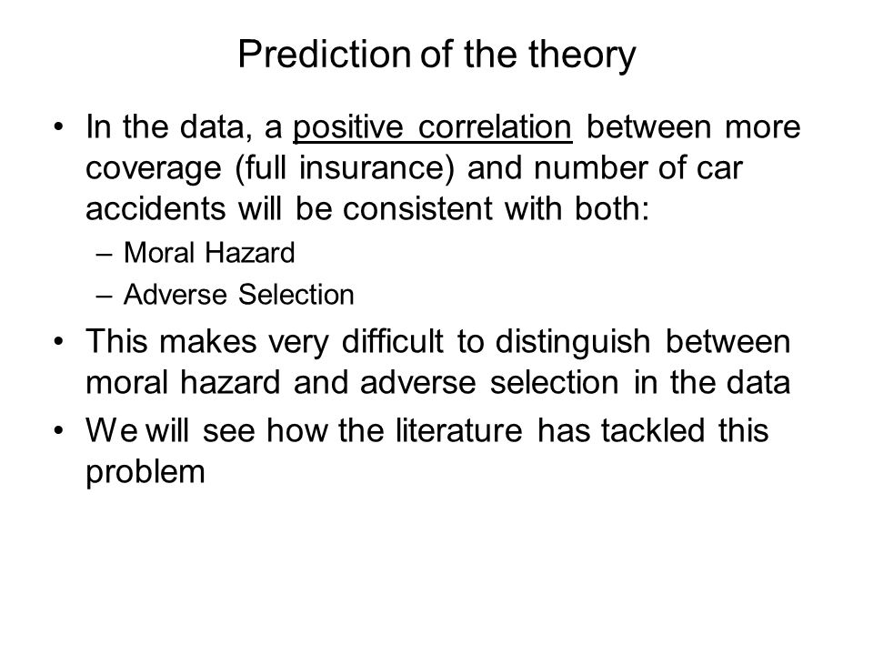 Prediction of the theory In the data, a positive correlation between more coverage (full insurance) and number of car accidents will be consistent with both: –Moral Hazard –Adverse Selection This makes very difficult to distinguish between moral hazard and adverse selection in the data We will see how the literature has tackled this problem