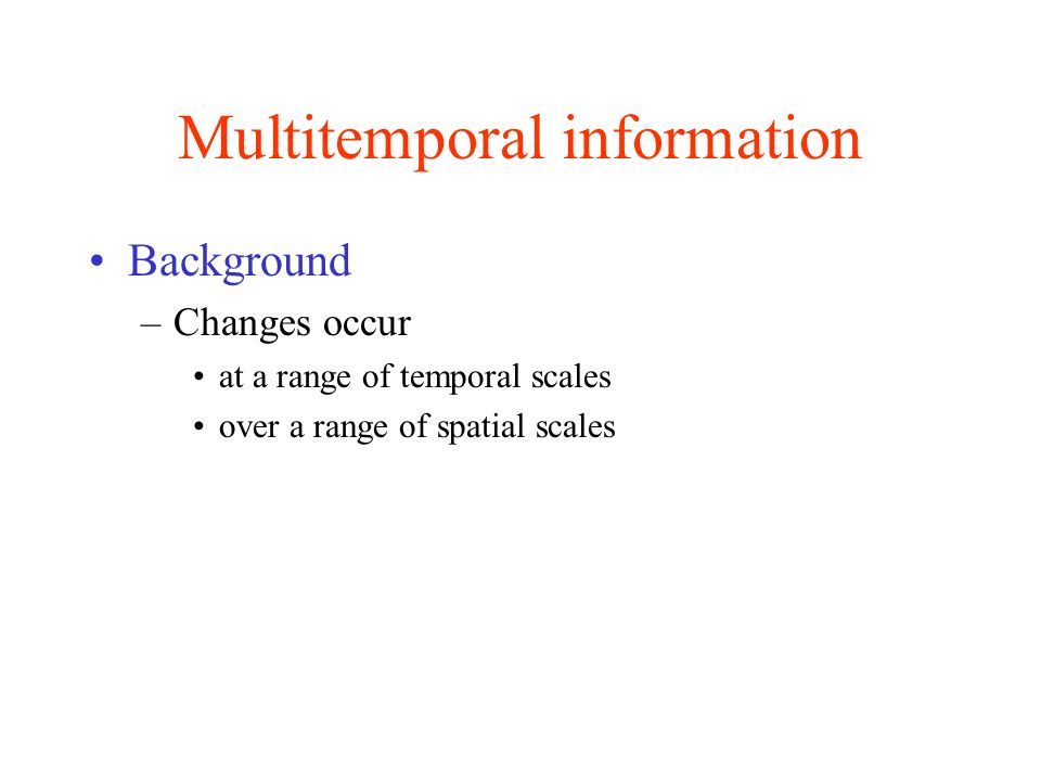 Multitemporal information Background –Changes occur at a range of temporal scales over a range of spatial scales