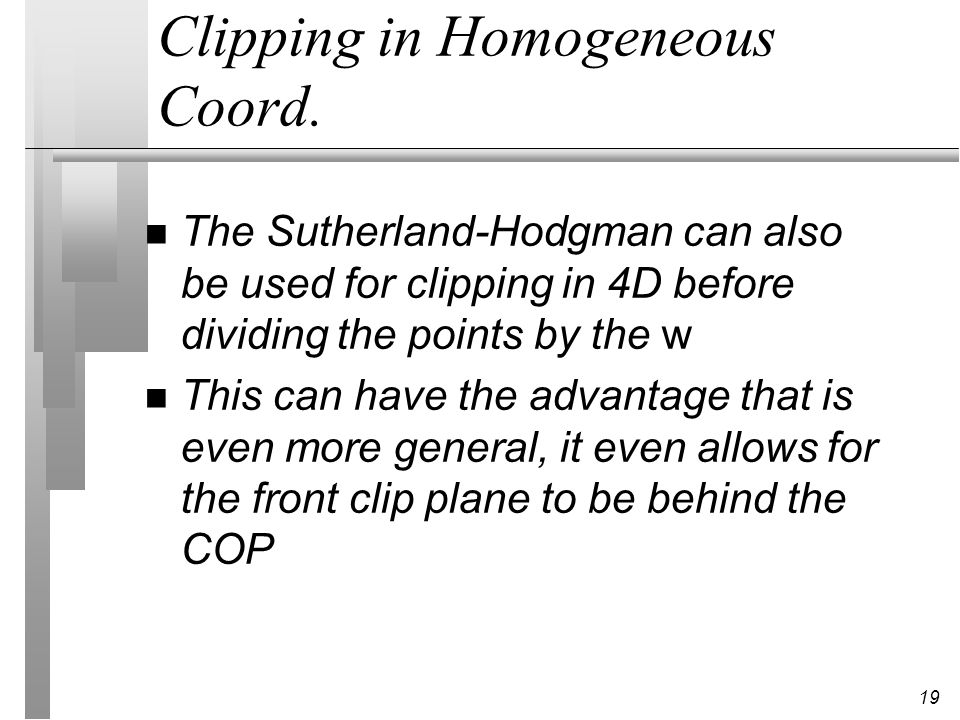 19 Clipping in Homogeneous Coord. n The Sutherland-Hodgman can also be used for clipping in 4D before dividing the points by the w n This can have the