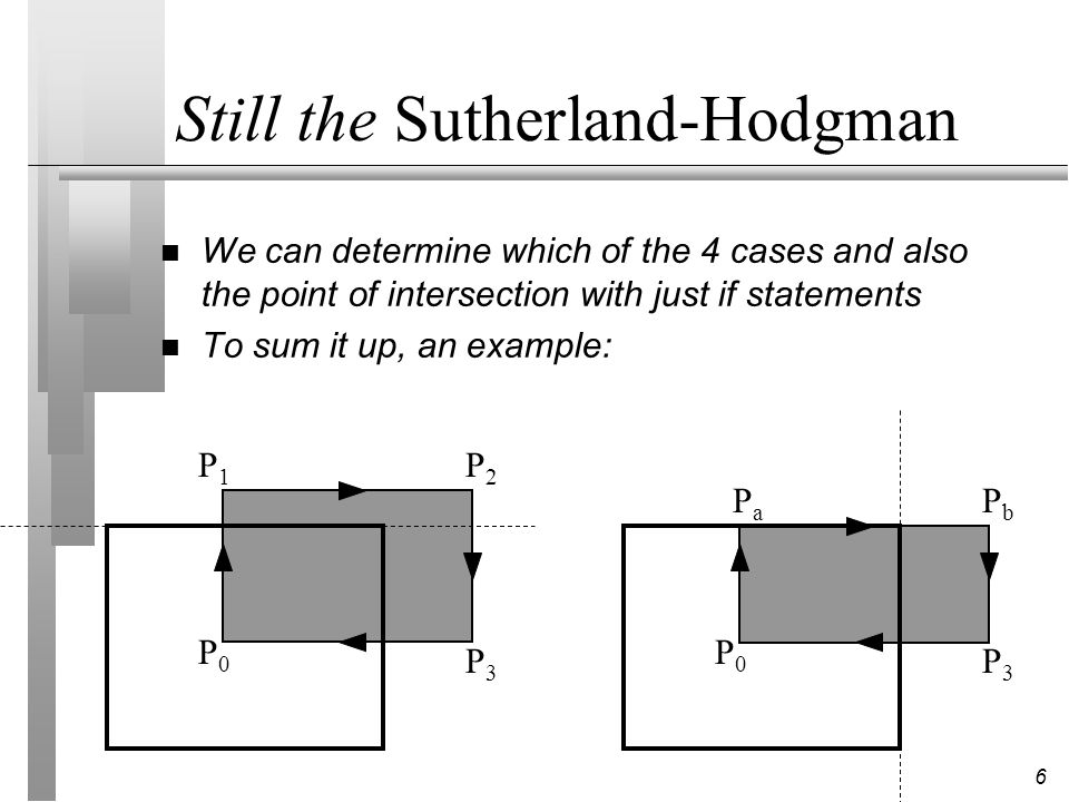 6 Still the Sutherland-Hodgman n We can determine which of the 4 cases and also the point of intersection with just if statements n To sum it up, an e