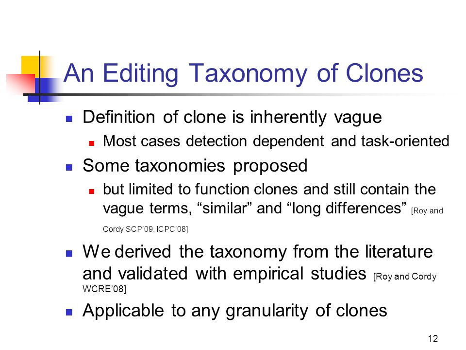 12 An Editing Taxonomy of Clones Definition of clone is inherently vague Most cases detection dependent and task-oriented Some taxonomies proposed but limited to function clones and still contain the vague terms, similar and long differences [Roy and Cordy SCP09, ICPC08] We derived the taxonomy from the literature and validated with empirical studies [Roy and Cordy WCRE08] Applicable to any granularity of clones