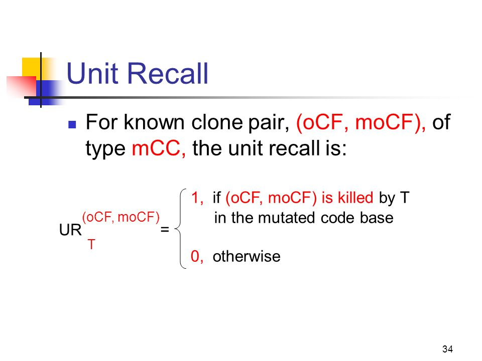 34 Unit Recall = 1, if (oCF, moCF) is killed by T in the mutated code base 0, otherwise For known clone pair, (oCF, moCF), of type mCC, the unit recall is: UR T (oCF, moCF)