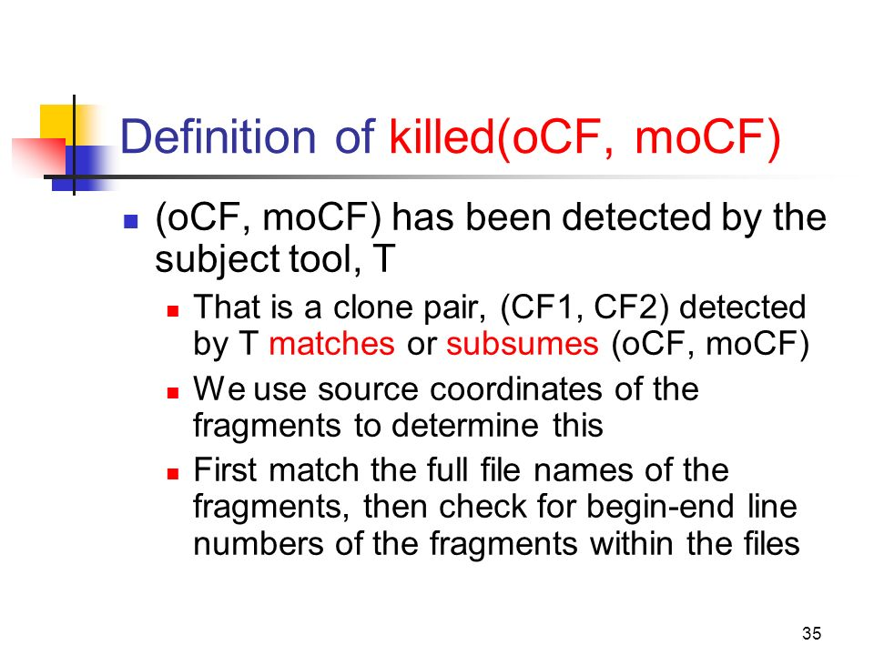 35 Definition of killed(oCF, moCF) (oCF, moCF) has been detected by the subject tool, T That is a clone pair, (CF1, CF2) detected by T matches or subsumes (oCF, moCF) We use source coordinates of the fragments to determine this First match the full file names of the fragments, then check for begin-end line numbers of the fragments within the files