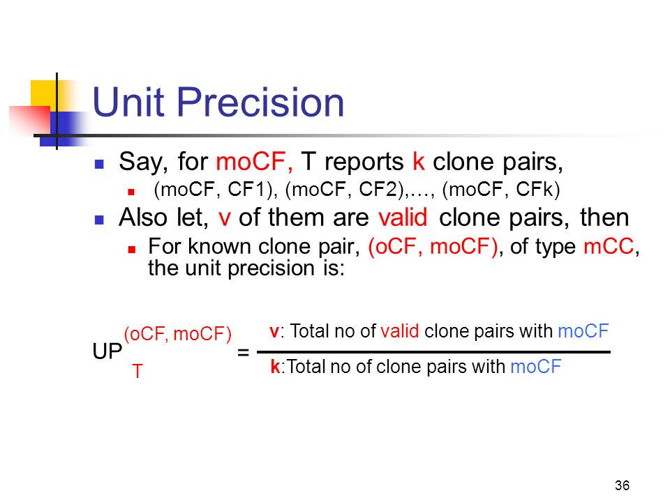 36 Unit Precision = v: Total no of valid clone pairs with moCF k:Total no of clone pairs with moCF Say, for moCF, T reports k clone pairs, (moCF, CF1)