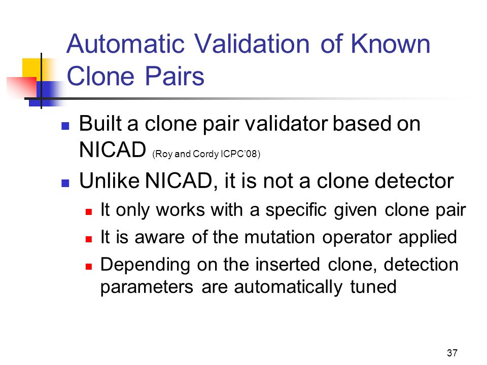 37 Automatic Validation of Known Clone Pairs Built a clone pair validator based on NICAD (Roy and Cordy ICPC08) Unlike NICAD, it is not a clone detect