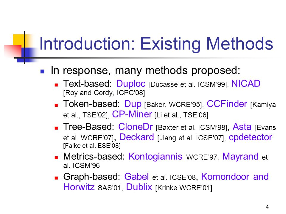 4 Introduction: Existing Methods In response, many methods proposed: Text-based: Duploc [Ducasse et al. ICSM99], NICAD [Roy and Cordy, ICPC08] Token-b