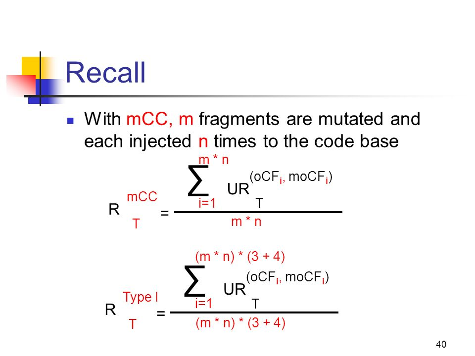40 Recall = With mCC, m fragments are mutated and each injected n times to the code base R T mCC UR T (oCF i, moCF i ) i=1 m * n = R T Type I UR T (oCF i, moCF i ) i=1 (m * n) * (3 + 4)