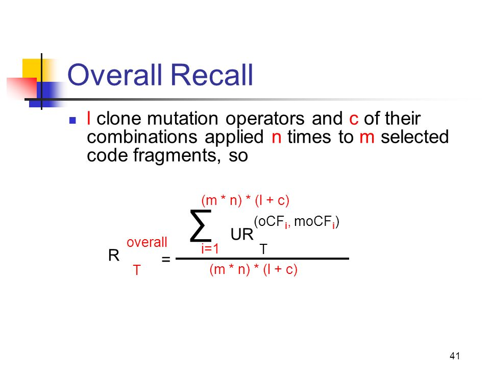 41 Overall Recall l clone mutation operators and c of their combinations applied n times to m selected code fragments, so = R T overall UR T (oCF i, m