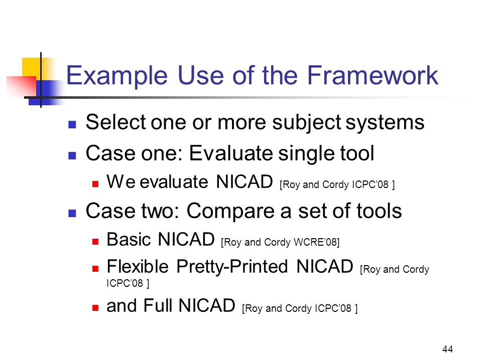 44 Example Use of the Framework Select one or more subject systems Case one: Evaluate single tool We evaluate NICAD [Roy and Cordy ICPC08 ] Case two: Compare a set of tools Basic NICAD [Roy and Cordy WCRE08] Flexible Pretty-Printed NICAD [Roy and Cordy ICPC08 ] and Full NICAD [Roy and Cordy ICPC08 ]