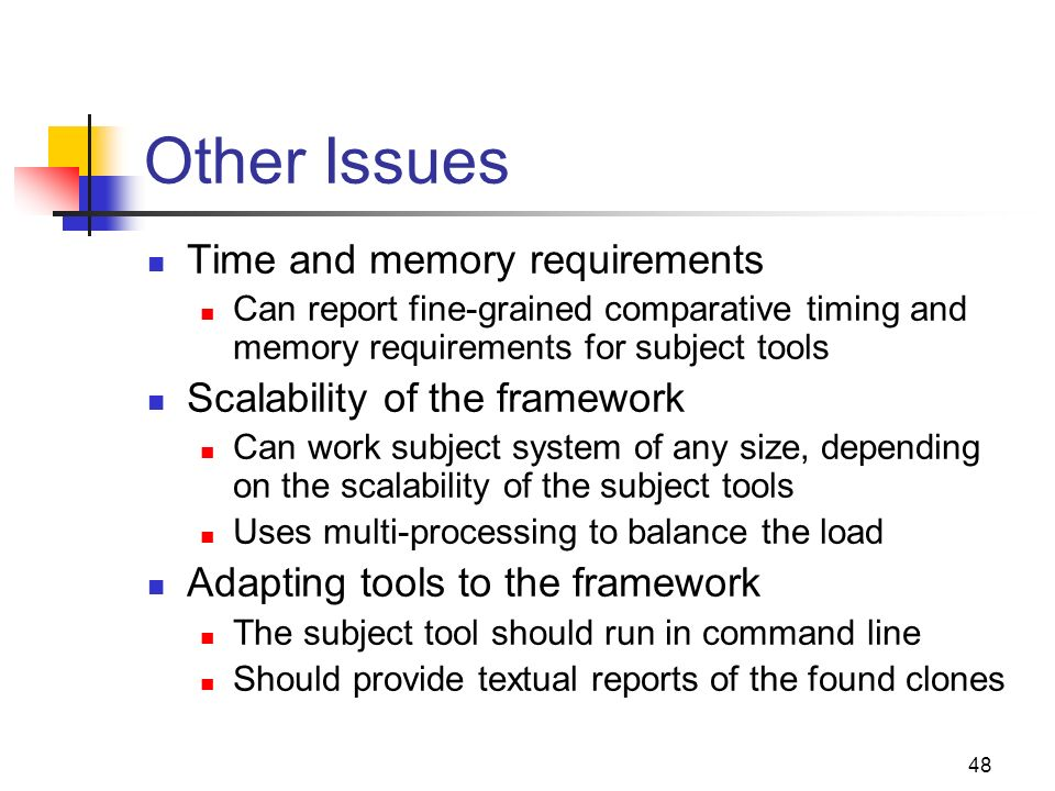 48 Other Issues Time and memory requirements Can report fine-grained comparative timing and memory requirements for subject tools Scalability of the framework Can work subject system of any size, depending on the scalability of the subject tools Uses multi-processing to balance the load Adapting tools to the framework The subject tool should run in command line Should provide textual reports of the found clones