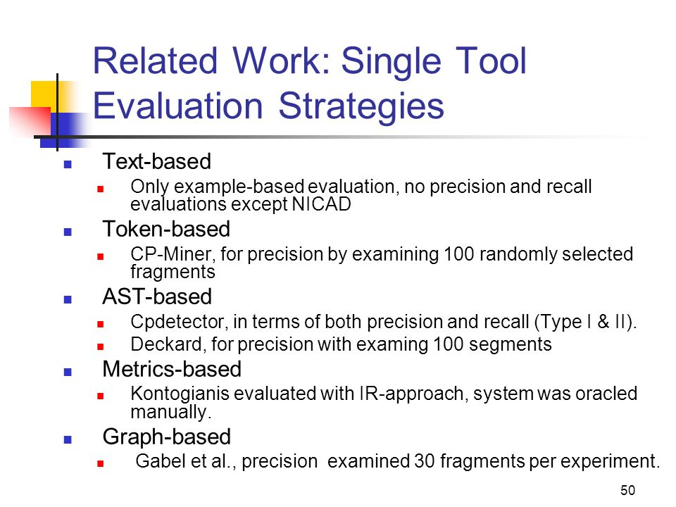 50 Related Work: Single Tool Evaluation Strategies Text-based Only example-based evaluation, no precision and recall evaluations except NICAD Token-ba
