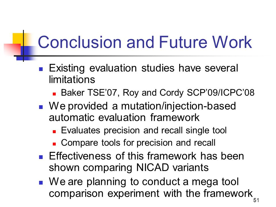51 Conclusion and Future Work Existing evaluation studies have several limitations Baker TSE07, Roy and Cordy SCP09/ICPC08 We provided a mutation/injection-based automatic evaluation framework Evaluates precision and recall single tool Compare tools for precision and recall Effectiveness of this framework has been shown comparing NICAD variants We are planning to conduct a mega tool comparison experiment with the framework