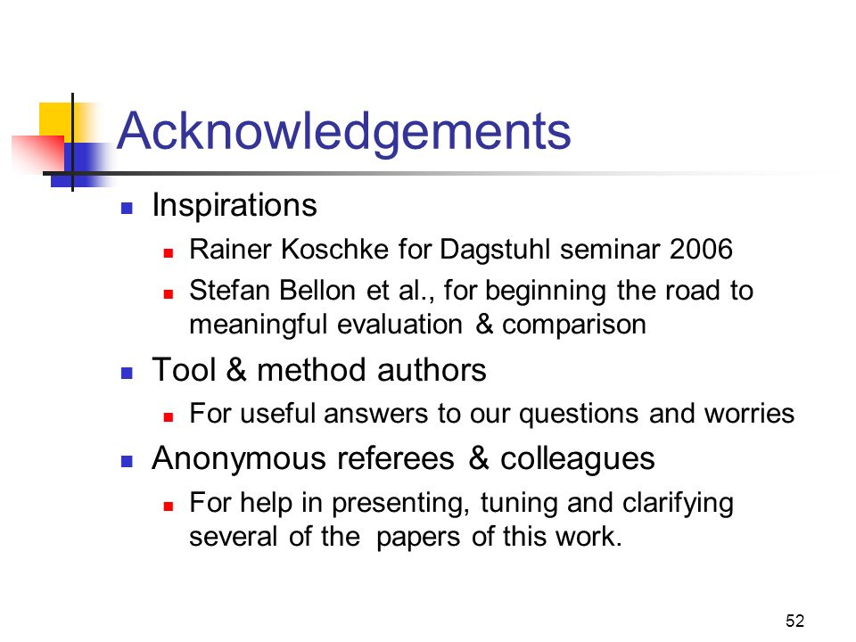 52 Acknowledgements Inspirations Rainer Koschke for Dagstuhl seminar 2006 Stefan Bellon et al., for beginning the road to meaningful evaluation & comp