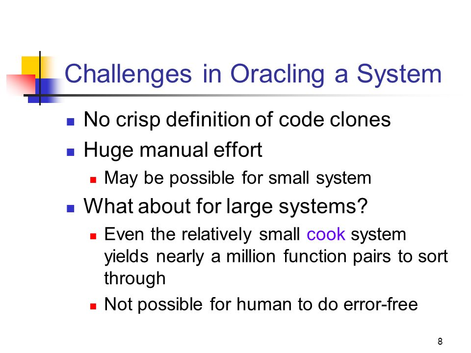 8 Challenges in Oracling a System No crisp definition of code clones Huge manual effort May be possible for small system What about for large systems?