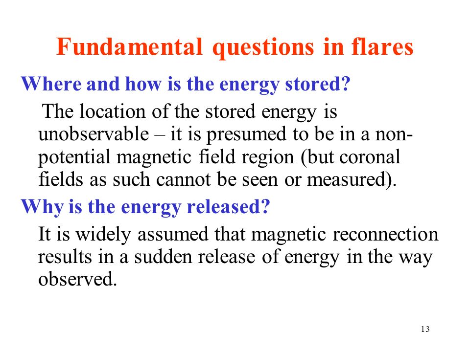 Fundamental questions in flares Where and how is the energy stored? The location of the stored energy is unobservable – it is presumed to be in a non-
