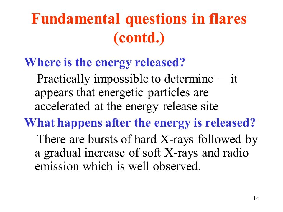 Fundamental questions in flares (contd.) Where is the energy released? Practically impossible to determine – it appears that energetic particles are a