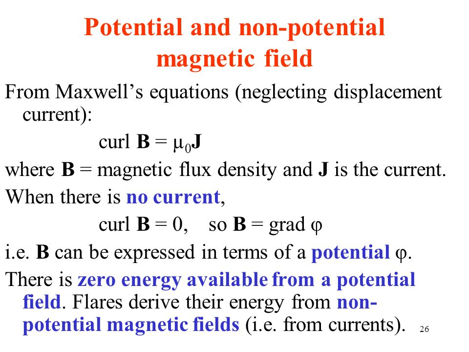 Potential and non-potential magnetic field From Maxwells equations (neglecting displacement current): curl B = µ 0 J where B = magnetic flux density a