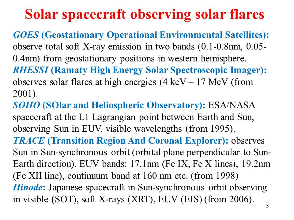 Solar spacecraft observing solar flares 3 GOES (Geostationary Operational Environmental Satellites): observe total soft X-ray emission in two bands (0