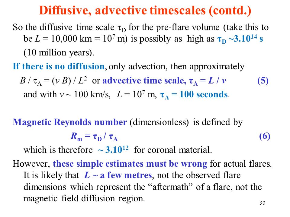 Diffusive, advective timescales (contd.) So the diffusive time scale τ D for the pre-flare volume (take this to be L = 10,000 km = 10 7 m) is possibly