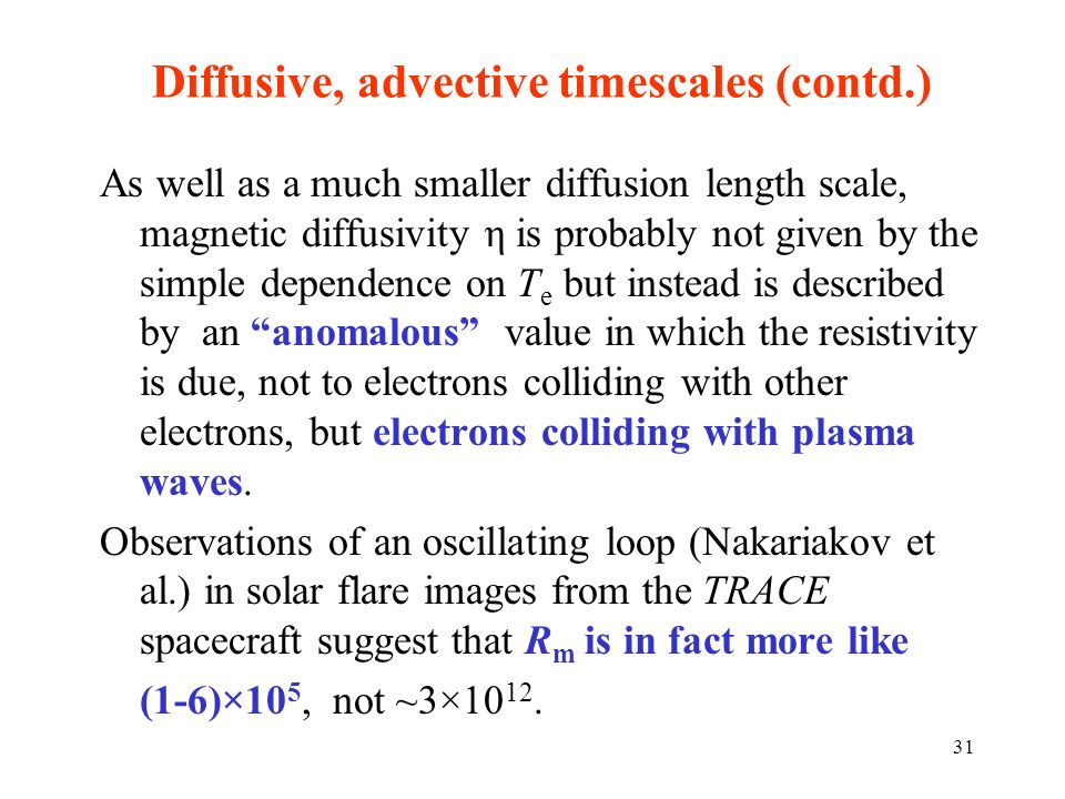 Diffusive, advective timescales (contd.) As well as a much smaller diffusion length scale, magnetic diffusivity η is probably not given by the simple