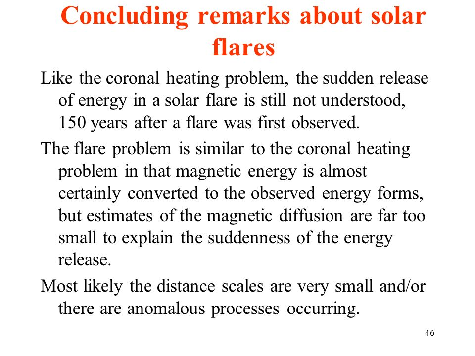 Concluding remarks about solar flares Like the coronal heating problem, the sudden release of energy in a solar flare is still not understood, 150 yea