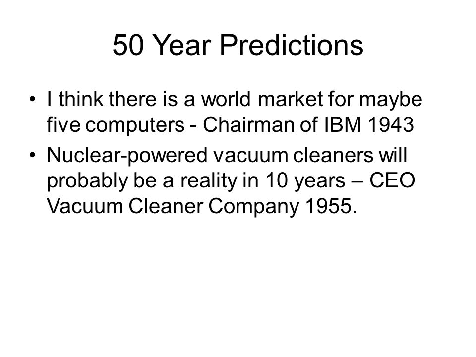 50 Year Predictions I think there is a world market for maybe five computers - Chairman of IBM 1943 Nuclear-powered vacuum cleaners will probably be a reality in 10 years – CEO Vacuum Cleaner Company 1955.