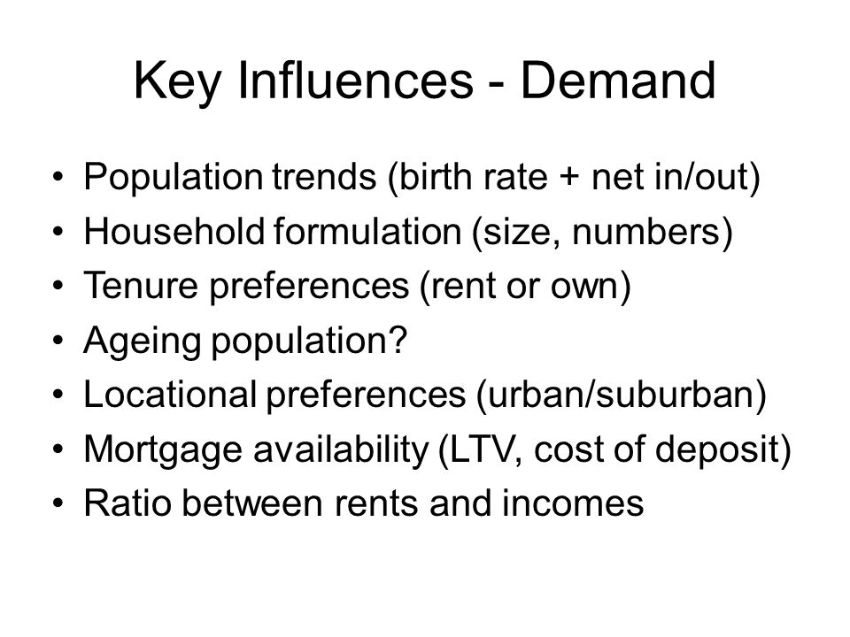 Key Influences - Supply LU policy (density, brownfield, new towns) Infrastructure provision (travel, utilities) Capacity to build homes at net increase pa Cost (affordability, green requirements) Systemised building techniques Obsolescence of housing (age, floods) Public finance availability (grant, benefits)