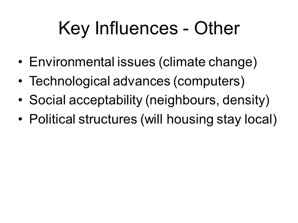 Key Influences - Other Environmental issues (climate change) Technological advances (computers) Social acceptability (neighbours, density) Political structures (will housing stay local)