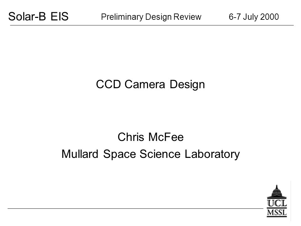 Solar-B EIS Preliminary Design Review 6-7 July 2000 CCD Camera Design Chris McFee Mullard Space Science Laboratory