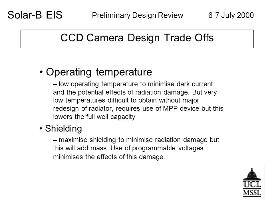 Solar-B EIS Preliminary Design Review 6-7 July 2000 CCD Camera Design Trade Offs Operating temperature – low operating temperature to minimise dark current and the potential effects of radiation damage.