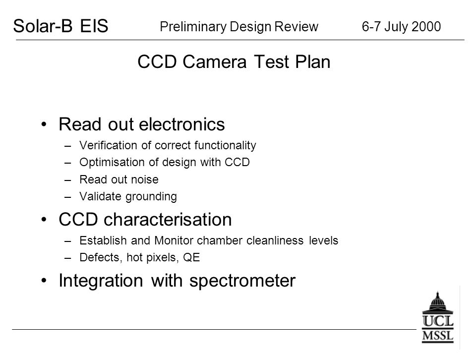 Solar-B EIS Preliminary Design Review 6-7 July 2000 CCD Camera Test Plan Read out electronics –Verification of correct functionality –Optimisation of design with CCD –Read out noise –Validate grounding CCD characterisation –Establish and Monitor chamber cleanliness levels –Defects, hot pixels, QE Integration with spectrometer