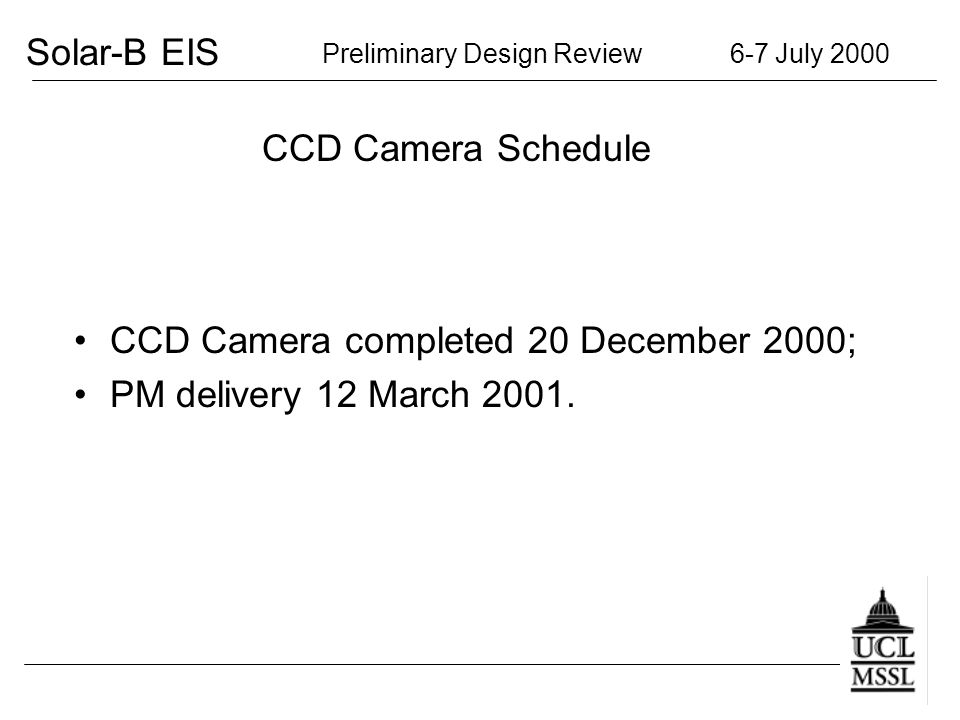 Solar-B EIS Preliminary Design Review 6-7 July 2000 CCD Camera Schedule CCD Camera completed 20 December 2000; PM delivery 12 March 2001.
