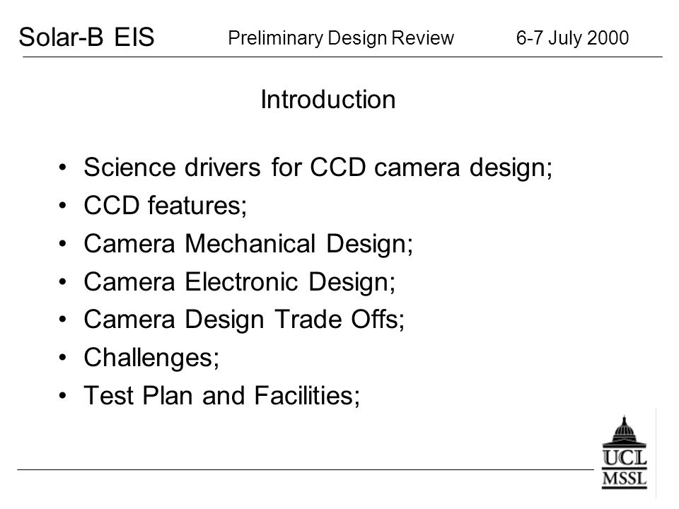 Solar-B EIS Preliminary Design Review 6-7 July 2000 Introduction Science drivers for CCD camera design; CCD features; Camera Mechanical Design; Camera Electronic Design; Camera Design Trade Offs; Challenges; Test Plan and Facilities;