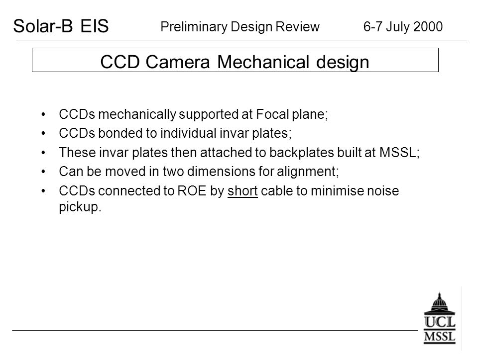 Solar-B EIS Preliminary Design Review 6-7 July 2000 CCD Camera Mechanical design CCDs mechanically supported at Focal plane; CCDs bonded to individual invar plates; These invar plates then attached to backplates built at MSSL; Can be moved in two dimensions for alignment; CCDs connected to ROE by short cable to minimise noise pickup.