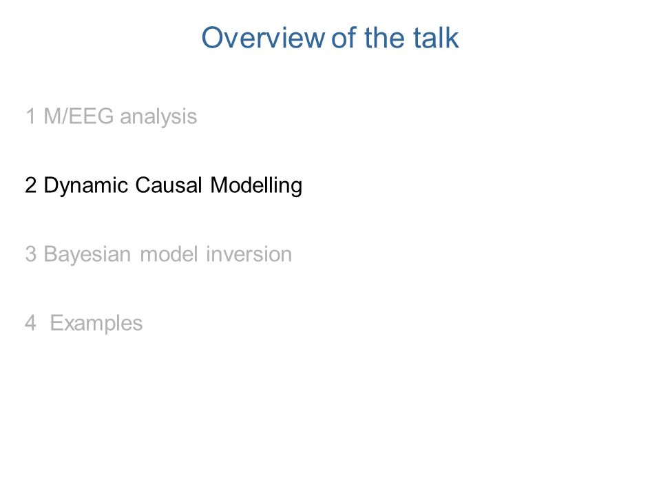 Overview of the talk 1 M/EEG analysis 2 Dynamic Causal Modelling 3 Bayesian model inversion 4 Examples