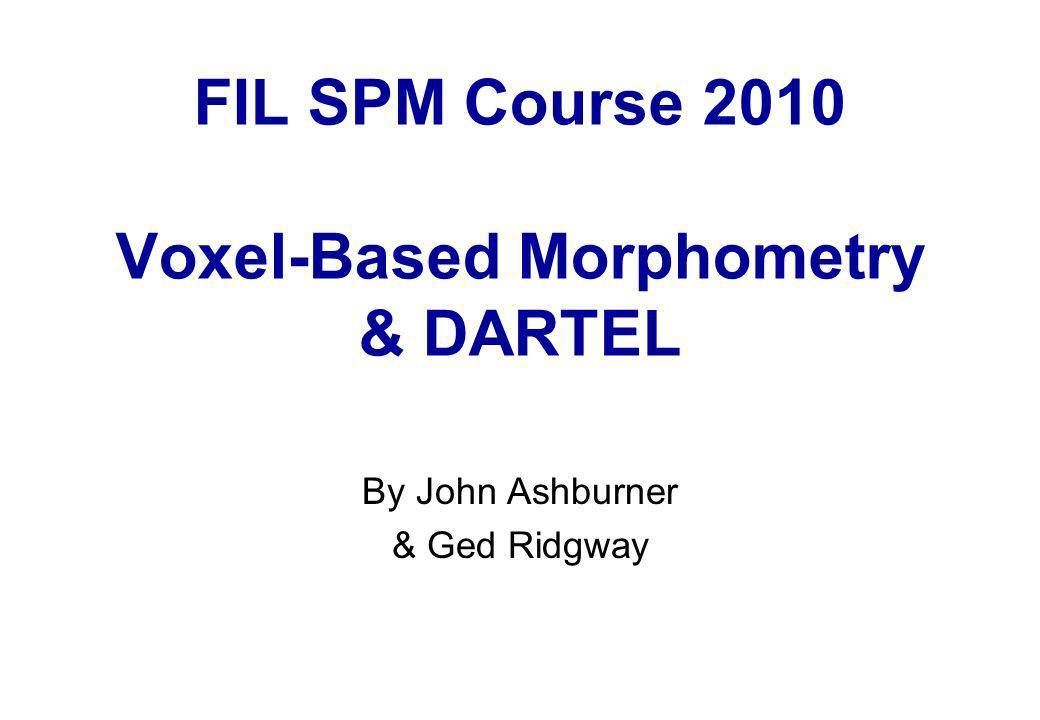 FIL SPM Course 2010 Voxel-Based Morphometry & DARTEL By John Ashburner & Ged Ridgway