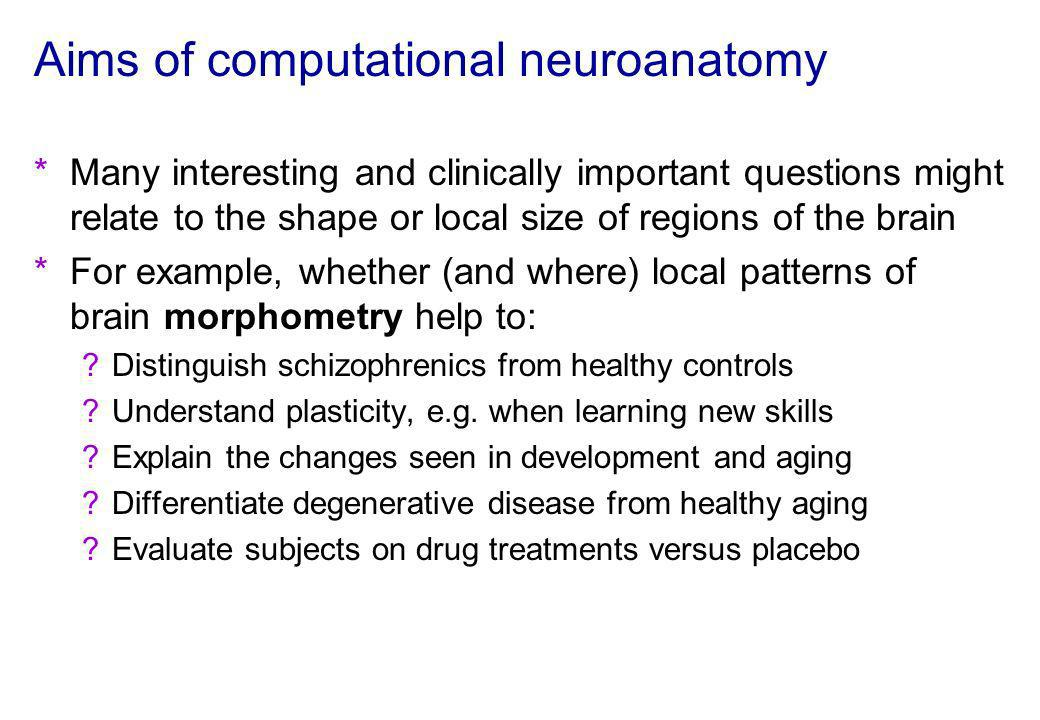 Aims of computational neuroanatomy *Many interesting and clinically important questions might relate to the shape or local size of regions of the brai