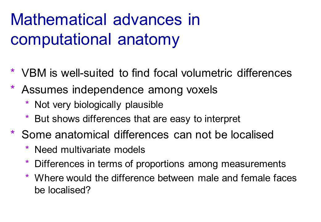 Mathematical advances in computational anatomy *VBM is well-suited to find focal volumetric differences *Assumes independence among voxels *Not very b