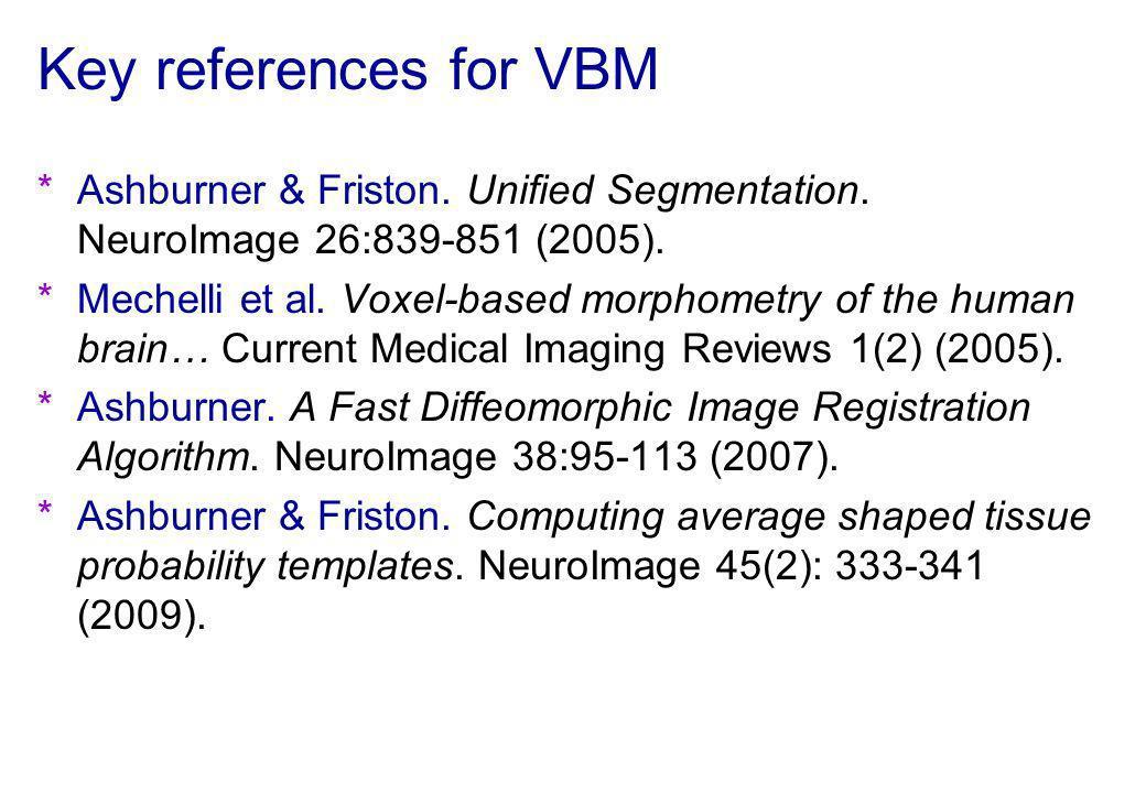 Key references for VBM *Ashburner & Friston. Unified Segmentation. NeuroImage 26:839-851 (2005). *Mechelli et al. Voxel-based morphometry of the human