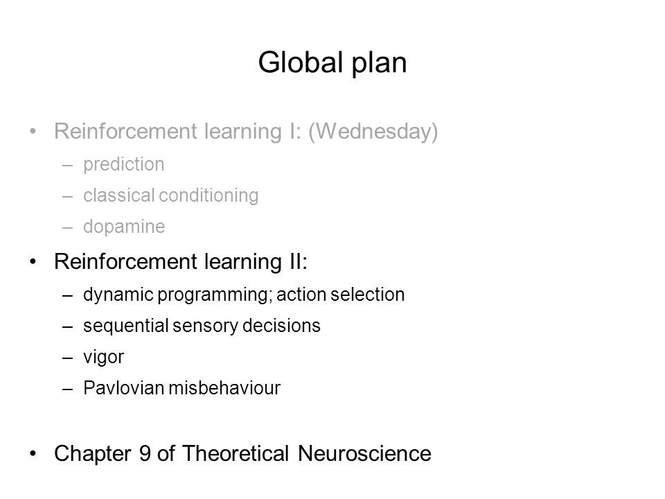 Global plan Reinforcement learning I: (Wednesday) –prediction –classical conditioning –dopamine Reinforcement learning II: –dynamic programming; action selection –sequential sensory decisions –vigor –Pavlovian misbehaviour Chapter 9 of Theoretical Neuroscience