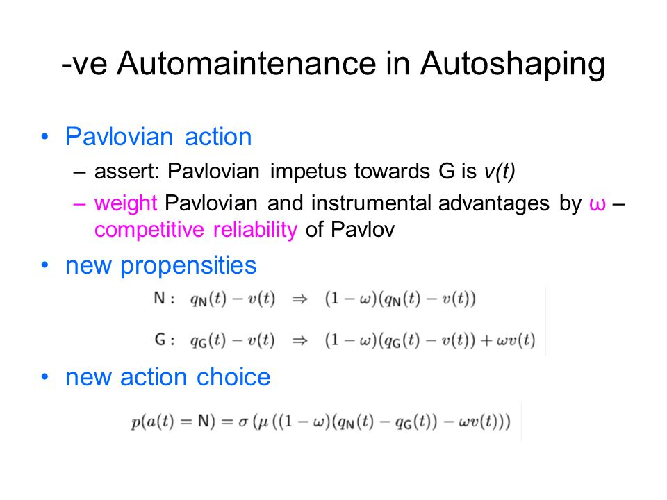 -ve Automaintenance in Autoshaping Pavlovian action –assert: Pavlovian impetus towards G is v(t) –weight Pavlovian and instrumental advantages by ω –