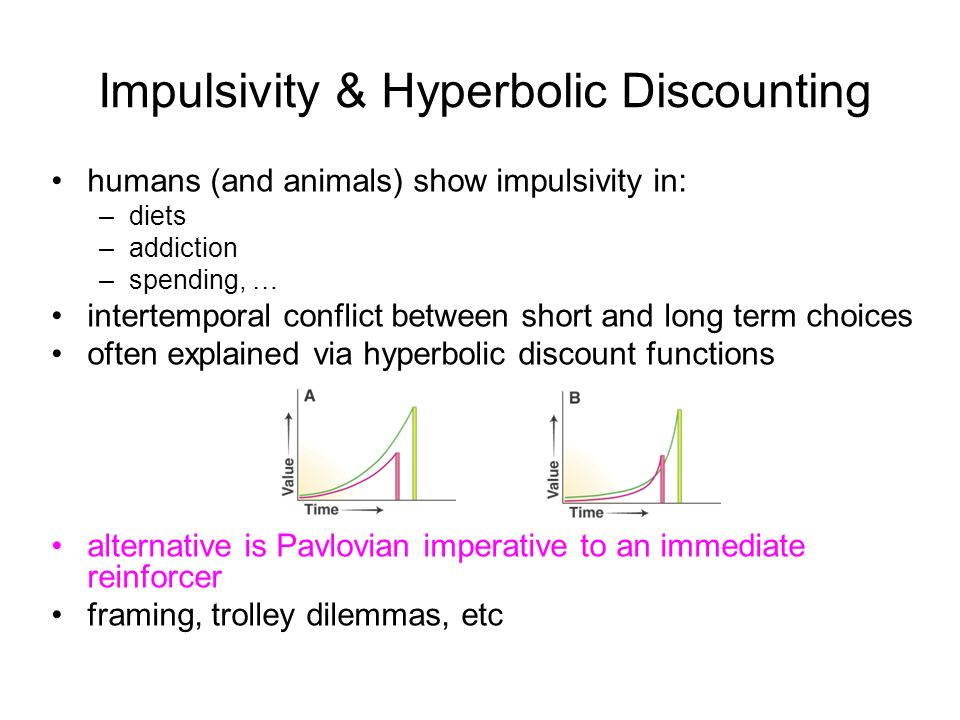 Impulsivity & Hyperbolic Discounting humans (and animals) show impulsivity in: –diets –addiction –spending, … intertemporal conflict between short and long term choices often explained via hyperbolic discount functions alternative is Pavlovian imperative to an immediate reinforcer framing, trolley dilemmas, etc