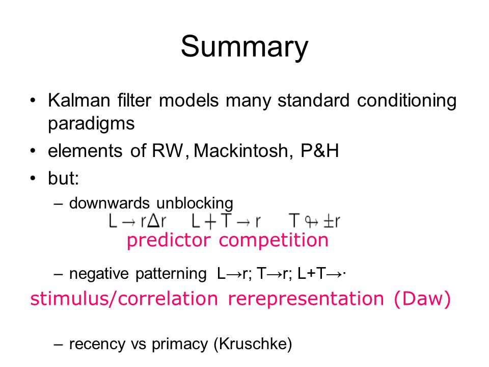 predictor competition Summary stimulus/correlation rerepresentation (Daw) Kalman filter models many standard conditioning paradigms elements of RW, Ma