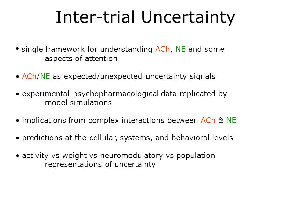Inter-trial Uncertainty single framework for understanding ACh, NE and some aspects of attention ACh/NE as expected/unexpected uncertainty signals experimental psychopharmacological data replicated by model simulations implications from complex interactions between ACh & NE predictions at the cellular, systems, and behavioral levels activity vs weight vs neuromodulatory vs population representations of uncertainty