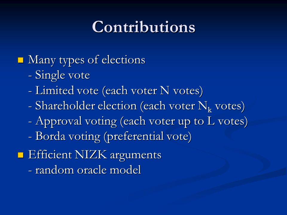 Contributions Many types of elections - Single vote - Limited vote (each voter N votes) - Shareholder election (each voter N k votes) - Approval voting (each voter up to L votes) - Borda voting (preferential vote) Many types of elections - Single vote - Limited vote (each voter N votes) - Shareholder election (each voter N k votes) - Approval voting (each voter up to L votes) - Borda voting (preferential vote) Efficient NIZK arguments - random oracle model Efficient NIZK arguments - random oracle model