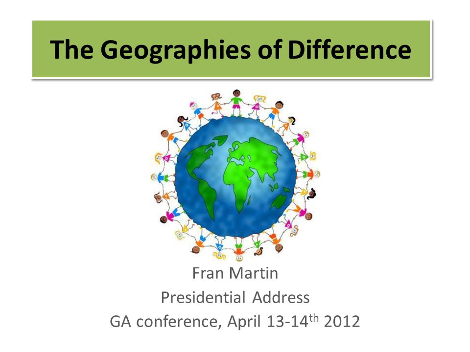 The Geographies of Difference Fran Martin Presidential Address GA conference, April 13-14 th 2012